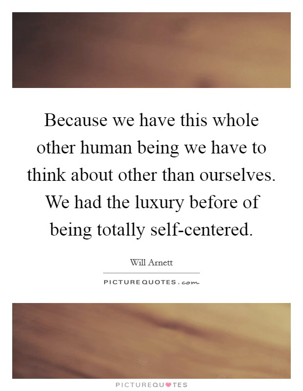 Because we have this whole other human being we have to think about other than ourselves. We had the luxury before of being totally self-centered Picture Quote #1