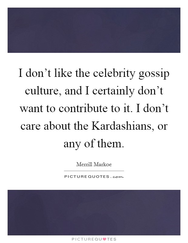 I don't like the celebrity gossip culture, and I certainly don't want to contribute to it. I don't care about the Kardashians, or any of them Picture Quote #1
