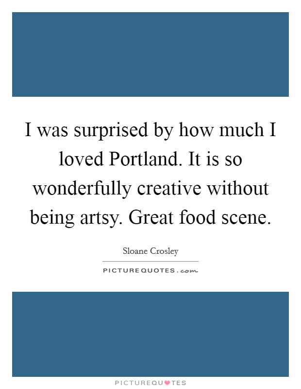 I was surprised by how much I loved Portland. It is so wonderfully creative without being artsy. Great food scene Picture Quote #1