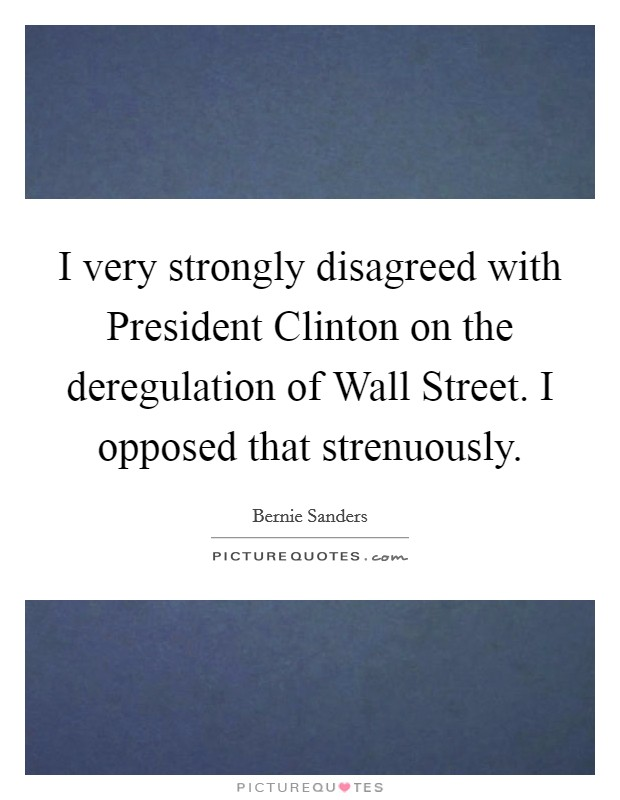 I very strongly disagreed with President Clinton on the deregulation of Wall Street. I opposed that strenuously Picture Quote #1