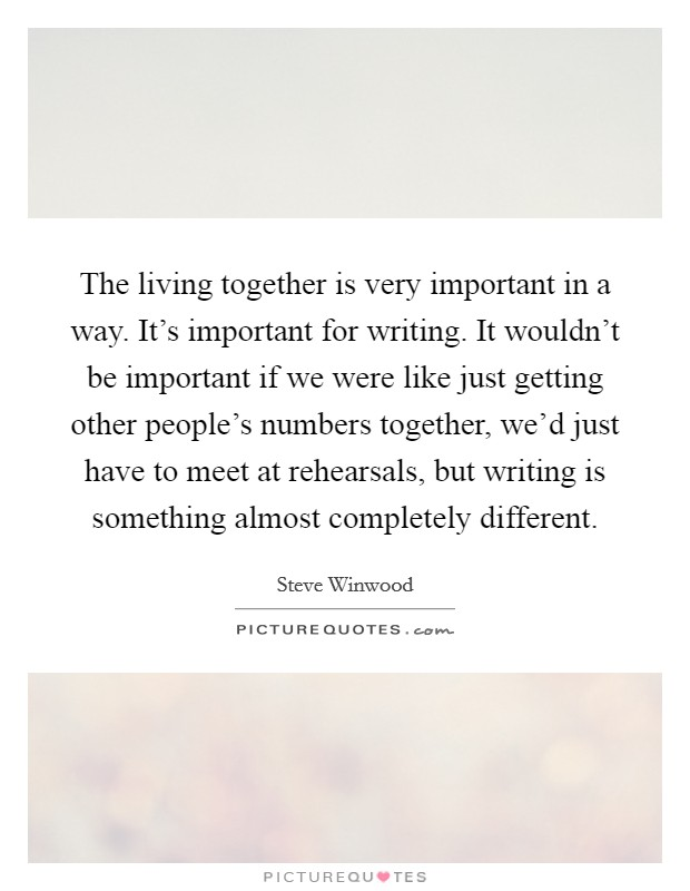 The living together is very important in a way. It's important for writing. It wouldn't be important if we were like just getting other people's numbers together, we'd just have to meet at rehearsals, but writing is something almost completely different Picture Quote #1