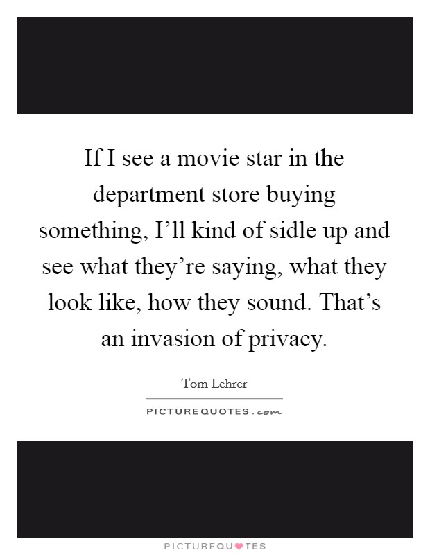 If I see a movie star in the department store buying something, I'll kind of sidle up and see what they're saying, what they look like, how they sound. That's an invasion of privacy Picture Quote #1