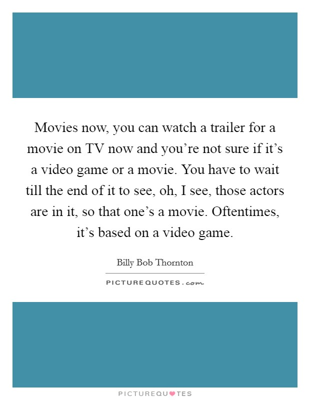 Movies now, you can watch a trailer for a movie on TV now and you're not sure if it's a video game or a movie. You have to wait till the end of it to see, oh, I see, those actors are in it, so that one's a movie. Oftentimes, it's based on a video game Picture Quote #1