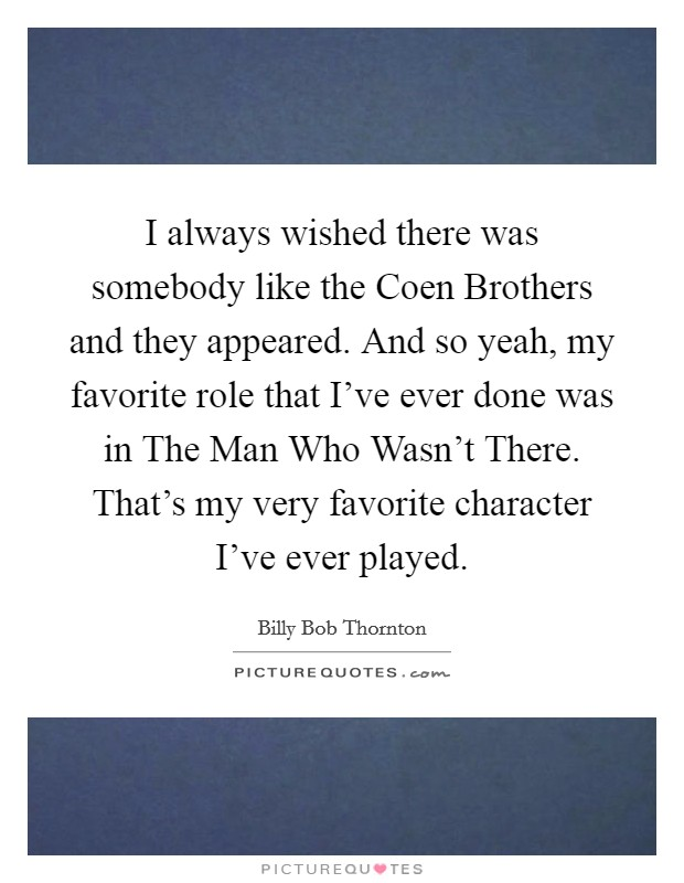 I always wished there was somebody like the Coen Brothers and they appeared. And so yeah, my favorite role that I've ever done was in The Man Who Wasn't There. That's my very favorite character I've ever played Picture Quote #1