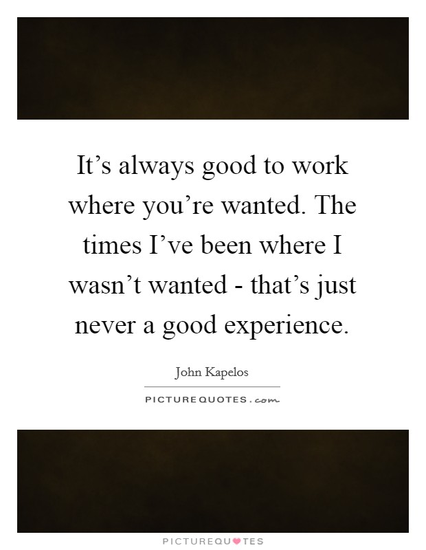 It's always good to work where you're wanted. The times I've been where I wasn't wanted - that's just never a good experience Picture Quote #1