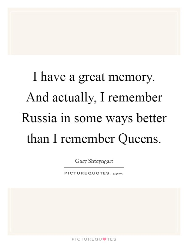 I have a great memory. And actually, I remember Russia in some ways better than I remember Queens Picture Quote #1
