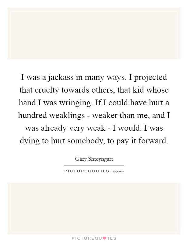 I was a jackass in many ways. I projected that cruelty towards others, that kid whose hand I was wringing. If I could have hurt a hundred weaklings - weaker than me, and I was already very weak - I would. I was dying to hurt somebody, to pay it forward Picture Quote #1