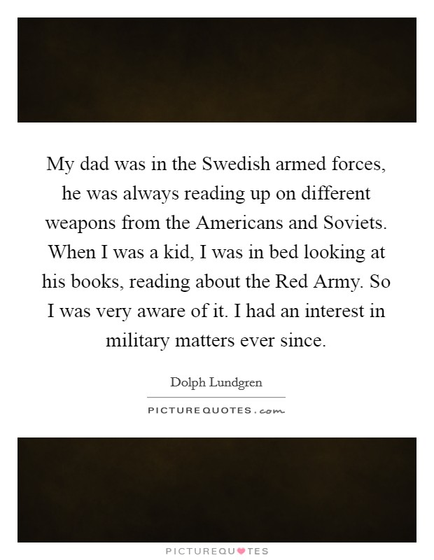 My dad was in the Swedish armed forces, he was always reading up on different weapons from the Americans and Soviets. When I was a kid, I was in bed looking at his books, reading about the Red Army. So I was very aware of it. I had an interest in military matters ever since Picture Quote #1