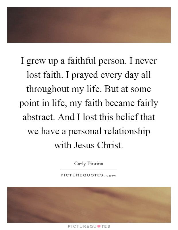 I grew up a faithful person. I never lost faith. I prayed every day all throughout my life. But at some point in life, my faith became fairly abstract. And I lost this belief that we have a personal relationship with Jesus Christ Picture Quote #1