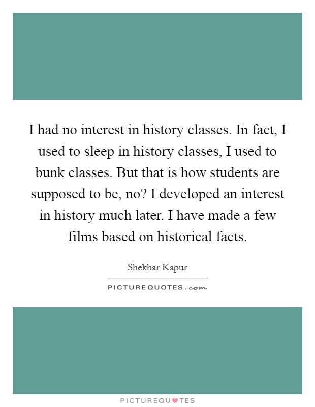 I had no interest in history classes. In fact, I used to sleep in history classes, I used to bunk classes. But that is how students are supposed to be, no? I developed an interest in history much later. I have made a few films based on historical facts Picture Quote #1