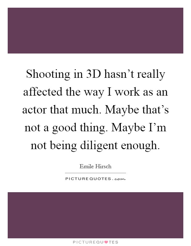 Shooting in 3D hasn't really affected the way I work as an actor that much. Maybe that's not a good thing. Maybe I'm not being diligent enough Picture Quote #1
