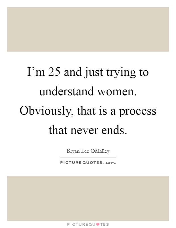 I'm 25 and just trying to understand women. Obviously, that is a process that never ends Picture Quote #1