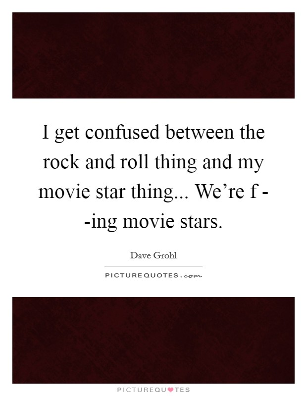 I get confused between the rock and roll thing and my movie star thing... We're f - -ing movie stars Picture Quote #1