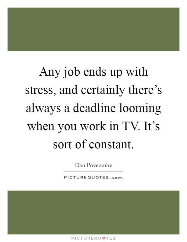 Any job ends up with stress, and certainly there's always a deadline looming when you work in TV. It's sort of constant Picture Quote #1