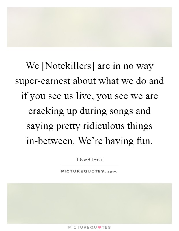 We [Notekillers] are in no way super-earnest about what we do and if you see us live, you see we are cracking up during songs and saying pretty ridiculous things in-between. We're having fun Picture Quote #1