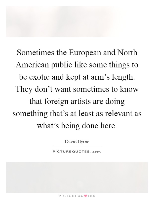 Sometimes the European and North American public like some things to be exotic and kept at arm's length. They don't want sometimes to know that foreign artists are doing something that's at least as relevant as what's being done here Picture Quote #1