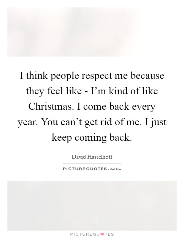 I think people respect me because they feel like - I'm kind of like Christmas. I come back every year. You can't get rid of me. I just keep coming back Picture Quote #1
