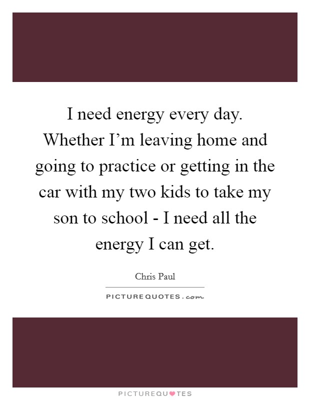 I need energy every day. Whether I'm leaving home and going to practice or getting in the car with my two kids to take my son to school - I need all the energy I can get Picture Quote #1