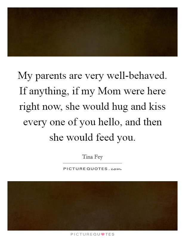 My parents are very well-behaved. If anything, if my Mom were here right now, she would hug and kiss every one of you hello, and then she would feed you Picture Quote #1