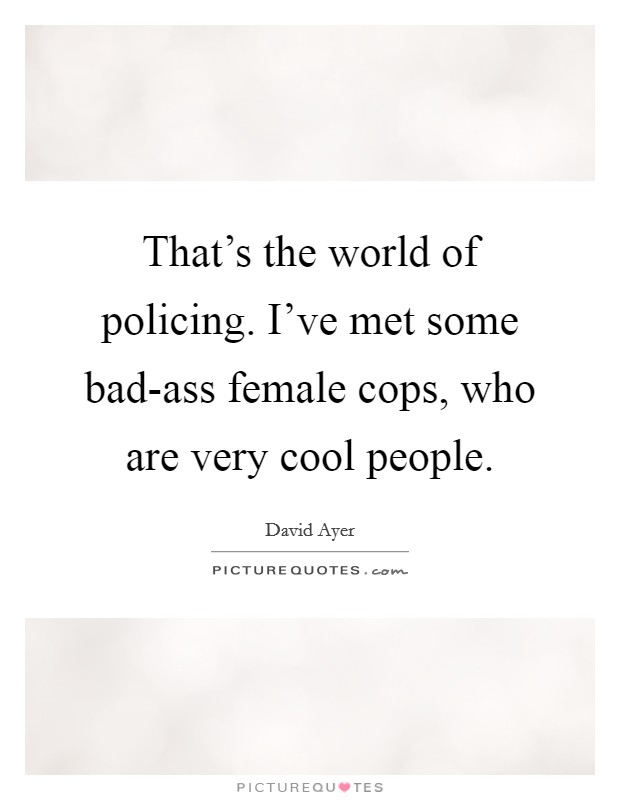 That's the world of policing. I've met some bad-ass female cops, who are very cool people Picture Quote #1