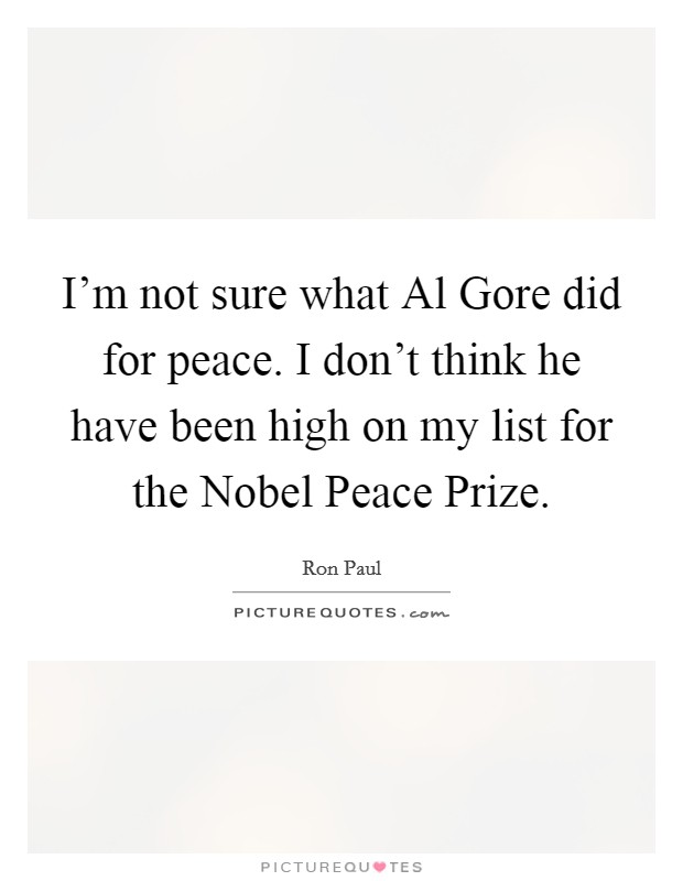 I'm not sure what Al Gore did for peace. I don't think he have been high on my list for the Nobel Peace Prize Picture Quote #1