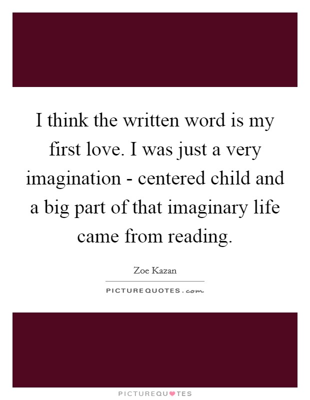 I think the written word is my first love. I was just a very imagination - centered child and a big part of that imaginary life came from reading Picture Quote #1