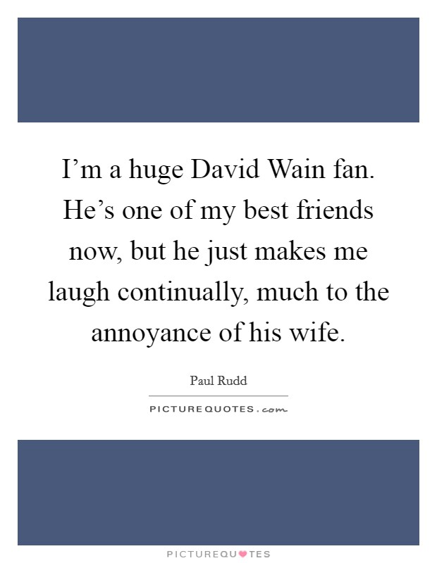 I'm a huge David Wain fan. He's one of my best friends now, but he just makes me laugh continually, much to the annoyance of his wife Picture Quote #1