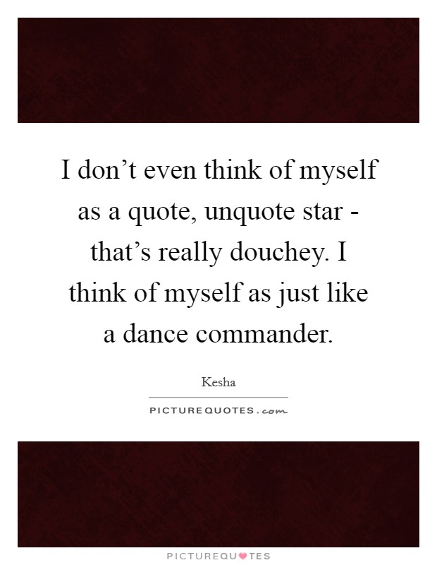 I don't even think of myself as a quote, unquote star - that's really douchey. I think of myself as just like a dance commander Picture Quote #1