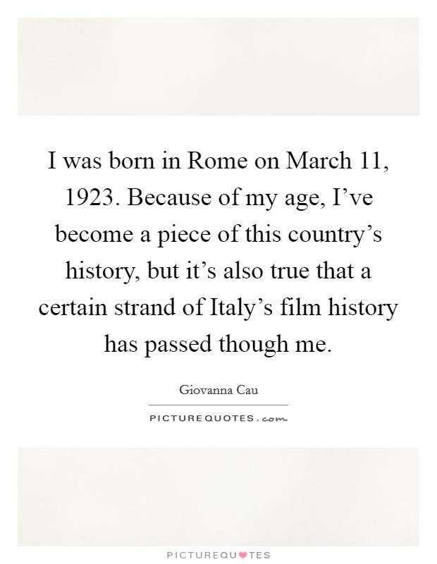 I was born in Rome on March 11, 1923. Because of my age, I've become a piece of this country's history, but it's also true that a certain strand of Italy's film history has passed though me Picture Quote #1