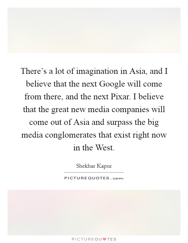 There's a lot of imagination in Asia, and I believe that the next Google will come from there, and the next Pixar. I believe that the great new media companies will come out of Asia and surpass the big media conglomerates that exist right now in the West Picture Quote #1
