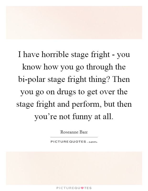 I have horrible stage fright - you know how you go through the bi-polar stage fright thing? Then you go on drugs to get over the stage fright and perform, but then you're not funny at all Picture Quote #1