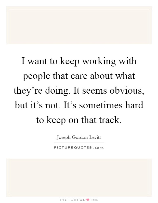 I want to keep working with people that care about what they're doing. It seems obvious, but it's not. It's sometimes hard to keep on that track Picture Quote #1