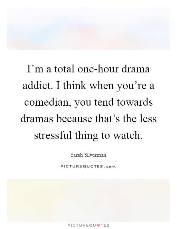 I'm a total one-hour drama addict. I think when you're a comedian, you tend towards dramas because that's the less stressful thing to watch Picture Quote #1
