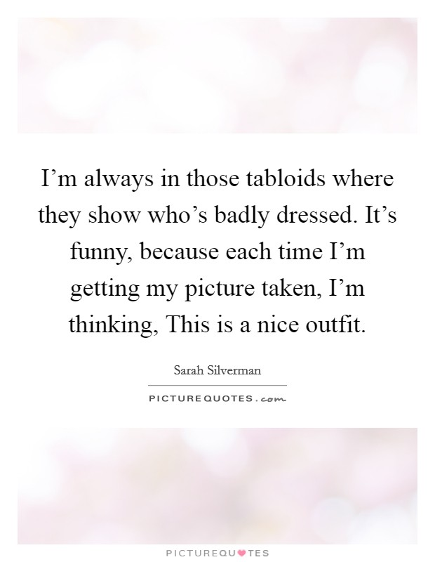 I'm always in those tabloids where they show who's badly dressed. It's funny, because each time I'm getting my picture taken, I'm thinking, This is a nice outfit Picture Quote #1