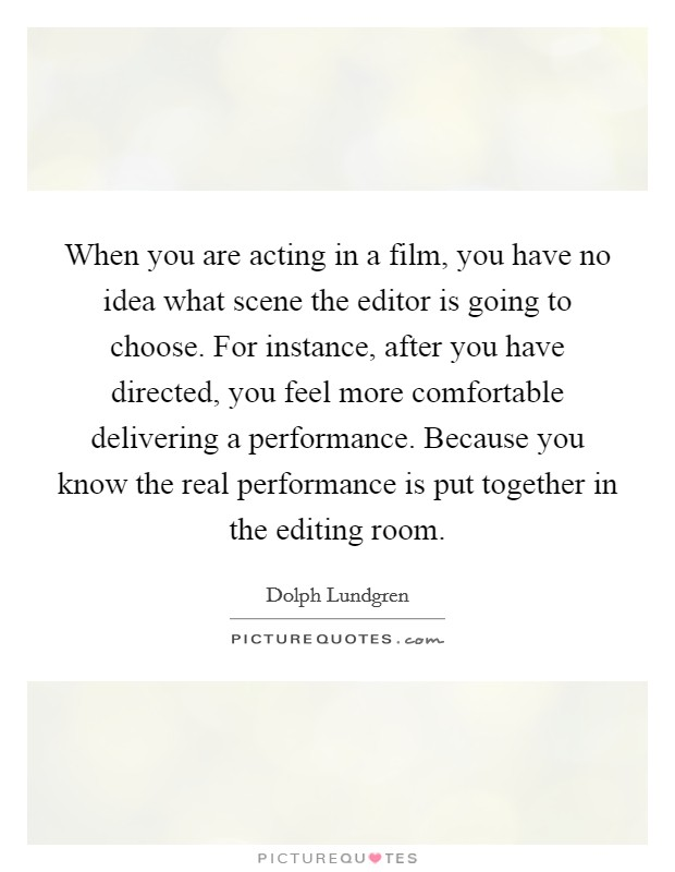 When you are acting in a film, you have no idea what scene the editor is going to choose. For instance, after you have directed, you feel more comfortable delivering a performance. Because you know the real performance is put together in the editing room Picture Quote #1