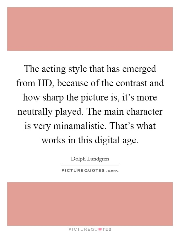 The acting style that has emerged from HD, because of the contrast and how sharp the picture is, it's more neutrally played. The main character is very minamalistic. That's what works in this digital age Picture Quote #1