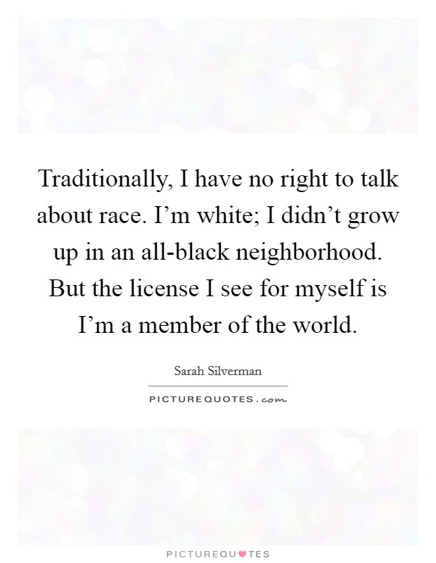 Traditionally, I have no right to talk about race. I'm white; I didn't grow up in an all-black neighborhood. But the license I see for myself is I'm a member of the world Picture Quote #1