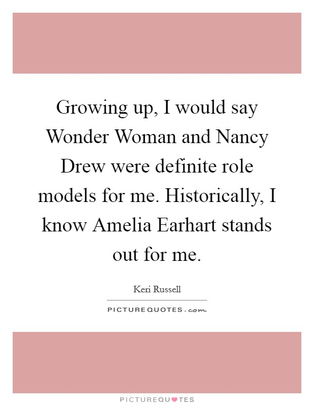 Growing up, I would say Wonder Woman and Nancy Drew were definite role models for me. Historically, I know Amelia Earhart stands out for me Picture Quote #1