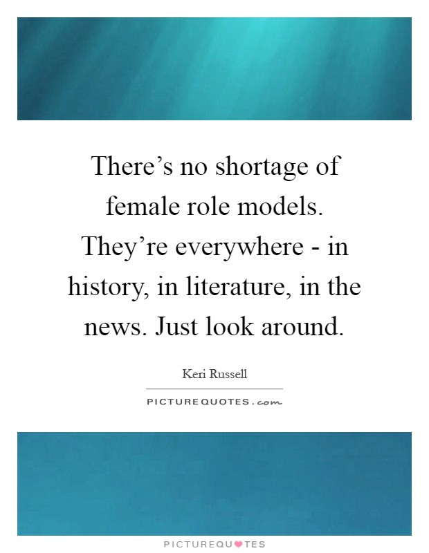 There's no shortage of female role models. They're everywhere - in history, in literature, in the news. Just look around Picture Quote #1