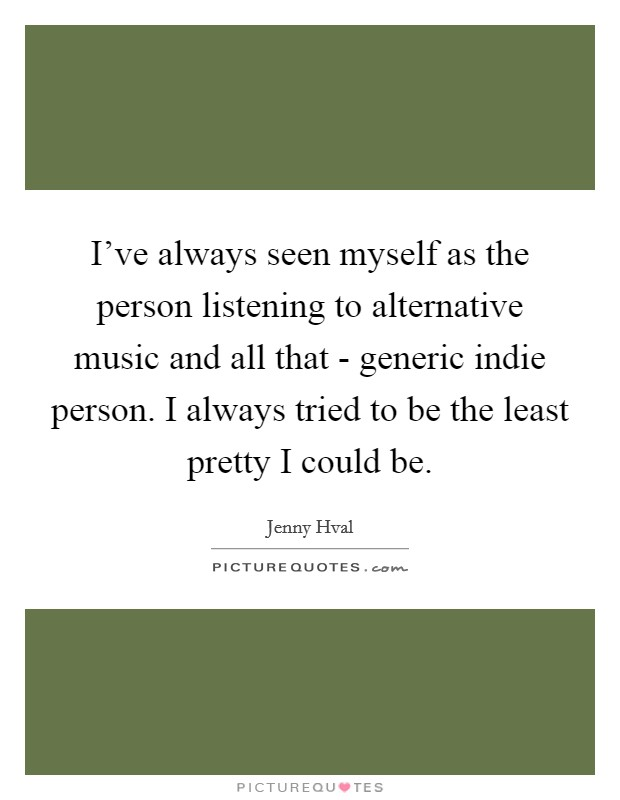 I've always seen myself as the person listening to alternative music and all that - generic indie person. I always tried to be the least pretty I could be Picture Quote #1