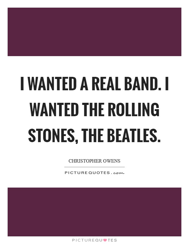 I wanted a real band. I wanted the Rolling Stones, the Beatles Picture Quote #1