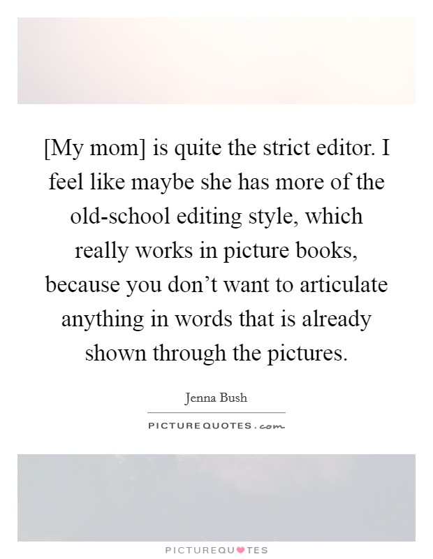 [My mom] is quite the strict editor. I feel like maybe she has more of the old-school editing style, which really works in picture books, because you don't want to articulate anything in words that is already shown through the pictures Picture Quote #1