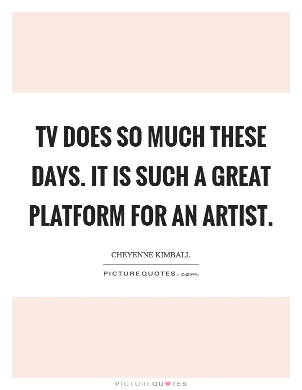TV does so much these days. It is such a great platform for an artist Picture Quote #1