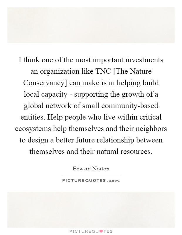 I think one of the most important investments an organization like TNC [The Nature Conservancy] can make is in helping build local capacity - supporting the growth of a global network of small community-based entities. Help people who live within critical ecosystems help themselves and their neighbors to design a better future relationship between themselves and their natural resources Picture Quote #1