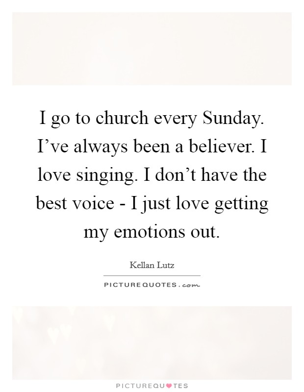I go to church every Sunday. I've always been a believer. I love singing. I don't have the best voice - I just love getting my emotions out Picture Quote #1