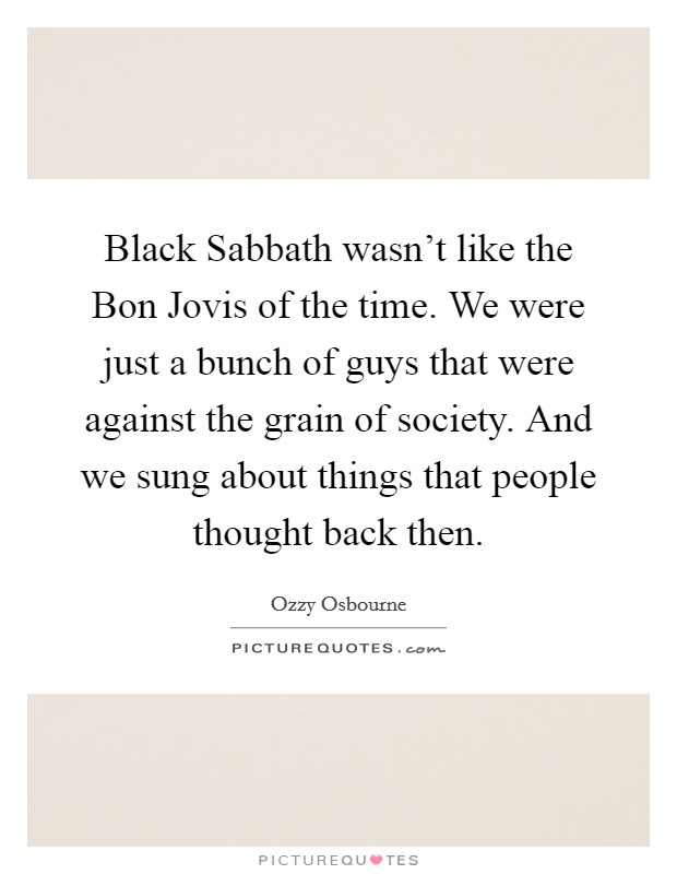 Black Sabbath wasn't like the Bon Jovis of the time. We were just a bunch of guys that were against the grain of society. And we sung about things that people thought back then Picture Quote #1