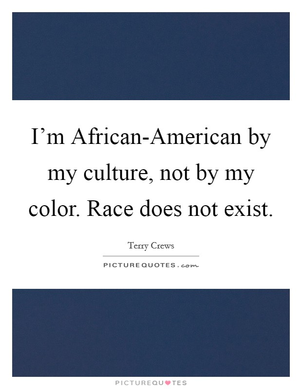 I'm African-American by my culture, not by my color. Race does not exist Picture Quote #1