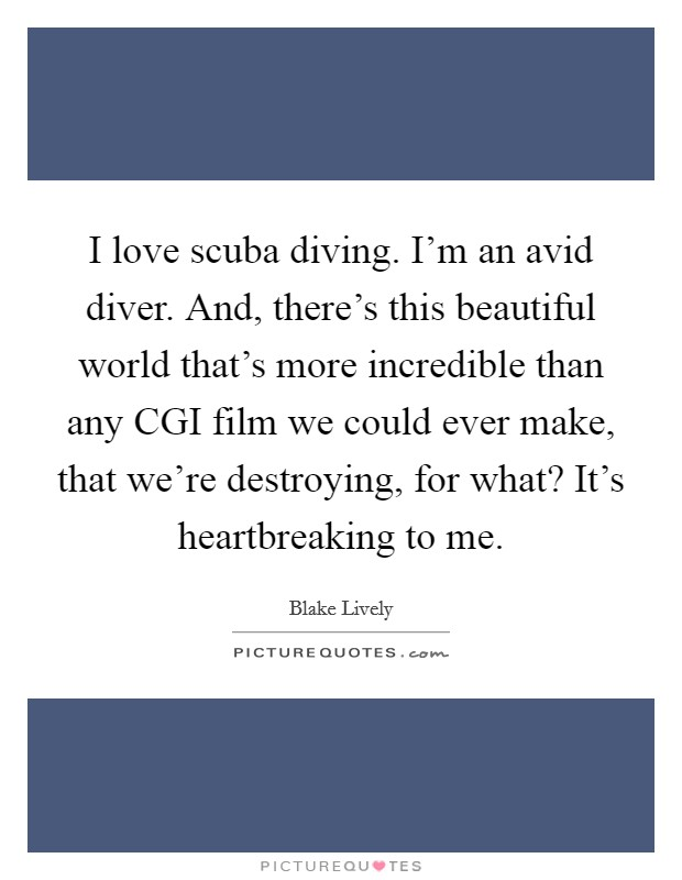 I love scuba diving. I'm an avid diver. And, there's this beautiful world that's more incredible than any CGI film we could ever make, that we're destroying, for what? It's heartbreaking to me Picture Quote #1