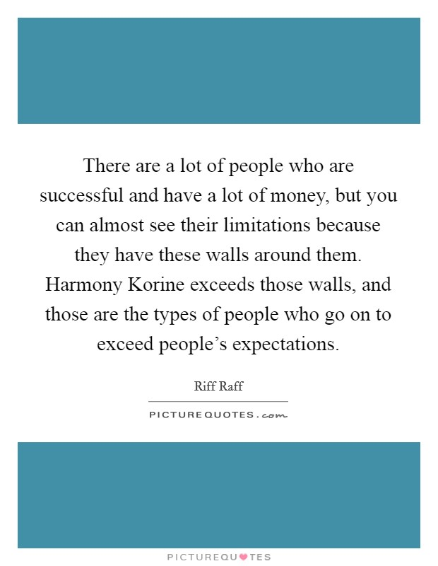 There are a lot of people who are successful and have a lot of money, but you can almost see their limitations because they have these walls around them. Harmony Korine exceeds those walls, and those are the types of people who go on to exceed people's expectations Picture Quote #1