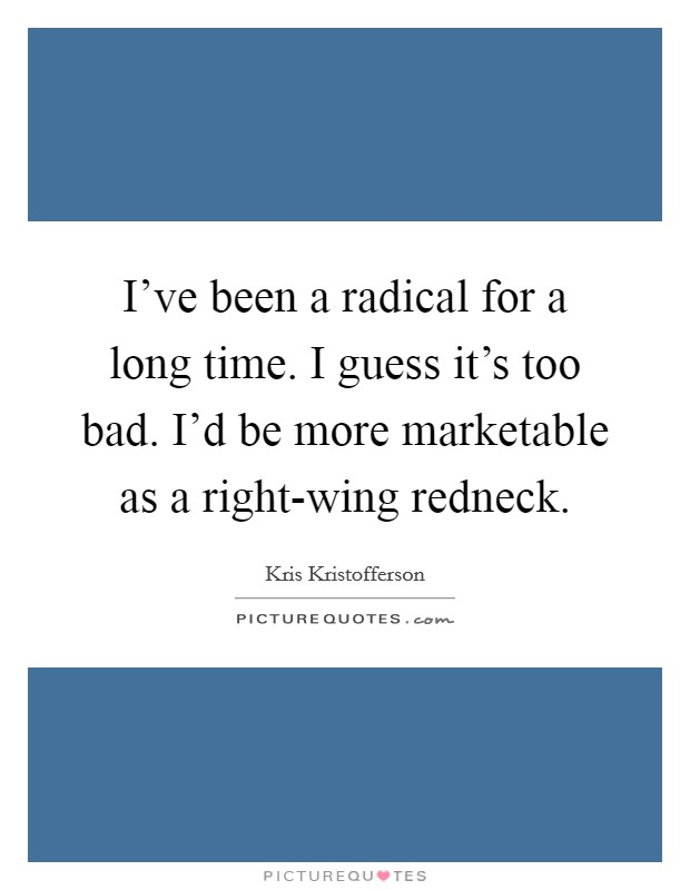 I've been a radical for a long time. I guess it's too bad. I'd be more marketable as a right-wing redneck Picture Quote #1